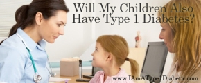 Will My Children Also Have Type 1 Diabetes? | www.IAmAType1Diabetic.com